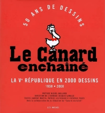 Le Canard enchaîné : 50 ans de dessins : la Ve République en 2000 dessins, 1958-2008 -