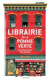 La librairie de la pomme verte : et autres lieux merveilleux -