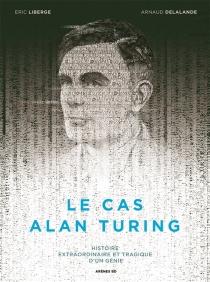 Le cas Alan Turing : histoire extraordinaire et tragique d'un génie - ArnaudDelalande