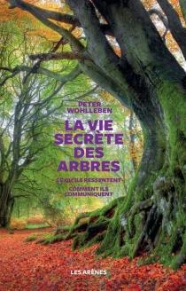 La vie secrète des arbres : ce qu'ils ressentent, comment ils communiquent : un monde inconnu s'ouvre à nous - PeterWohlleben