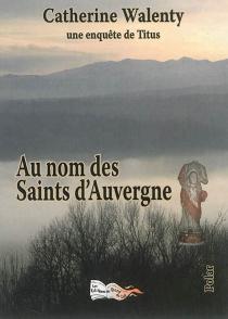 Au nom des Saints d'Auvergne : une enquête de Titus : polar - CatherineWalenty