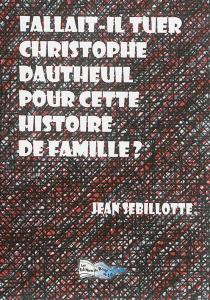Fallait-il tuer Christophe Dautheuil pour cette histoire de famille ? - JeanSebillotte