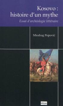 Kosovo : histoire d'un mythe : essai d'archéologie littéraire - MiodragPopovic