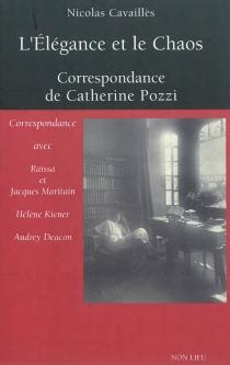 L'élégance et le chaos : correspondance de Catherine Pozzi : avec Raïssa et Jacques Maritain, Hélène Kiener, Audrey Deacon - CatherinePozzi