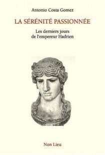 La sérénité passionnée : les derniers jours de l'empereur Hadrien - AntonioCosta Gomez
