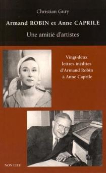 Armand Robin et Anne Caprile : une amitié d'artistes| Suivi de Vingt-deux lettres inédites d'Armand Robin à Anne Caprile - ChristianGury