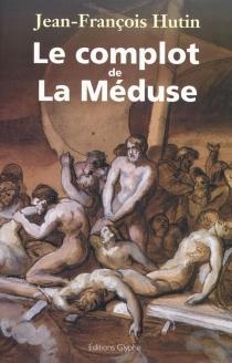 Le complot de La Méduse - Jean-FrancoisHutin