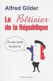 Le bêtisier de la République : ils nous auront bien fait rire - AlfredGilder