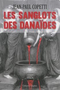 Les sanglots des Danaïdes - Jean-PaulCopetti
