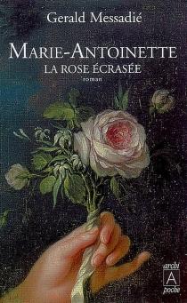 Marie-Antoinette, la rose écrasée - GeraldMessadié