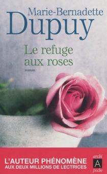 Le refuge aux roses - Marie-BernadetteDupuy