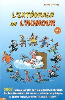 L'intégrale de l'humour 2007 : 2.007 histoires drôles sur les blondes, les brunes, les fonctionnaires... - JérémyMoussay