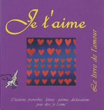 Je t'aime : le livre de l'amour : extraits, citations, proverbes, poèmes, déclarations... -