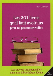 Les 201 livres qu'il faut avoir lu pour ne pas mourir idiot - MarcLemonier