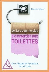 Le livre pour ne plus s'emmerder aux toilettes : jeux, blagues et distractions du petit coin - SébastienLebrun