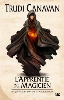 L'apprentie du magicien : la préquelle de La trilogie du magicien noir - TrudiCanavan