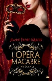 L'opéra macabre : l'intégrale - JeanneFaivre d'Arcier