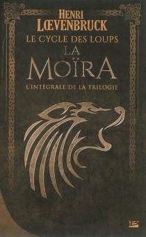 La Moïra : le cycle des loups : l'intégrale de la trilogie - HenriLoevenbruck