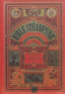 La bible steampunk : dirigeables, corsets, lunettes d'aviateur, savants fous et littérature étrange : guide illustré d'un monde imaginaire - JeffVanderMeer