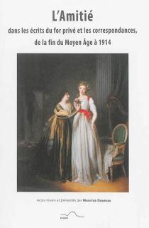 L'amitié dans les écrits du for privé et les correspondances de la fin du Moyen Age à 1914 -