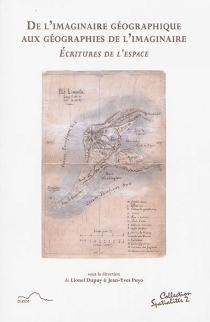 De l'imaginaire géographique aux géographies de l'imaginaire : écritures de l'espace -