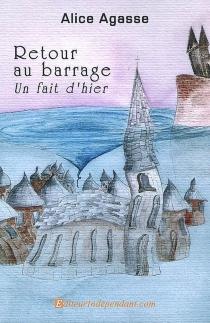 retour au barrage, un fait d'hier : roman court - AliceAgasse