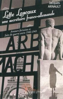 Lotte Lascaux, une secrétaire franco-allemande : amours fortuites et faits de guerre entre 1940-1945 : roman historique - JacquesArnault