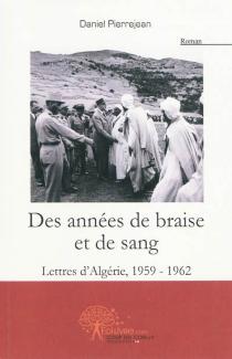 Des années de braise et de sang : lettres d'Algérie (1959-1962) - DanielPierrejean
