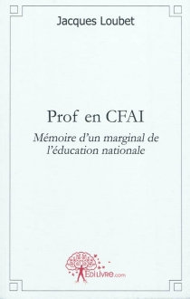 Prof en centre de formation d'apprentis : mémoire d'un marginal de l'Education nationale - Jacques Loubet