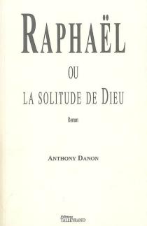 Raphaël ou La solitude de Dieu - AnthonyDanon