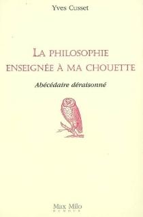 La philosophie enseignée à ma chouette : abécédaire déraisonné - YvesCusset