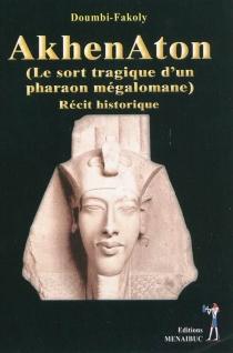 Akhenaton : le sort tragique d'un pharaon mégalomane : récit historique - Doumbi-Fakoly