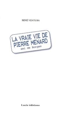 La vraie vie de Pierre Ménard : ami de Borges : récit - René F.Ventura