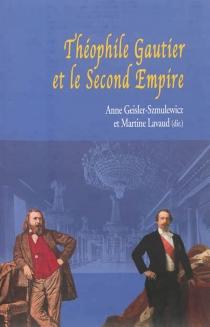 Théophile Gautier et le Second Empire : actes du colloque international du Palais Impérial de Compiègne, 13, 14, 15 octobre 2011 -