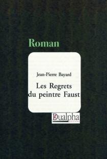Les regrets du peintre Faust - Jean-PierreBayard