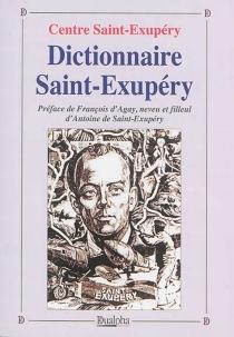 Dictionnaire Saint-Exupéry : sa famille, ses amis, son oeuvre, ses avions - Centre Saint-Exupéry