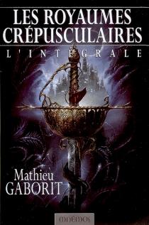 Les royaumes crépusculaires : l'intégrale - MathieuGaborit
