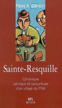 Sainte-Resquille : chronique satirique et savoureuse d'un village du Midi - Pierre-AlbertClément