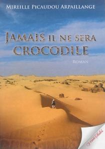Jamais il ne sera crocodile - MireillePicaudou Arpaillange