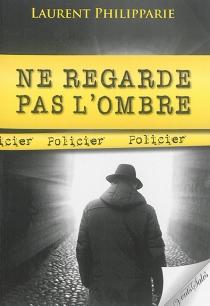 Ne regarde pas l'ombre : policier - LaurentPhilipparie