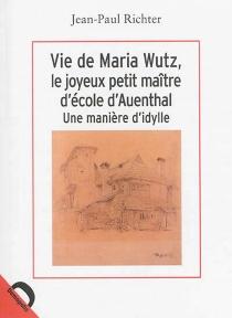 Vie de Maria Wutz, le joyeux petit maître d'école d'Auenthal : une manière d'idylle - Jean Paul