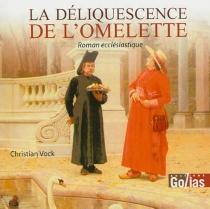 La déliquescence de l'omelette : roman ecclésiastique - ChristianVock