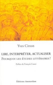 Lire, interpréter, actualiser : pourquoi les études littéraires ? - YvesCitton