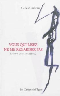 Vous qui lisez ne me regardez pas : oeuvres quasi complètes - GillesCailleau