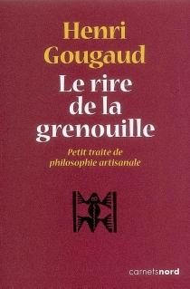 Le rire de la grenouille : petit traité de philosophie artisanale - HenriGougaud