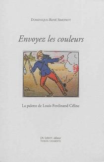 Envoyez les couleurs ! : la palette de Louis-Ferdinand Céline - Dominique-RenéSimonot