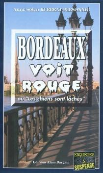 Bordeaux voit rouge ou Les chiens sont lâchés - Anne-SolenKerbrat-Personnic