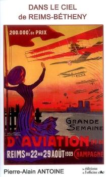 Dans le ciel de Reims-Bétheny : Grande semaine d'aviation de la Champagne, 1909 : roman historique - Pierre-AlainAntoine