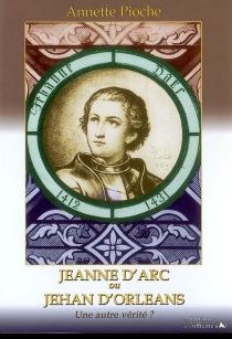 Jeanne d'Arc ou Jehan d'Orléans : une autre vérité ? : récit romancé - AnnettePioche