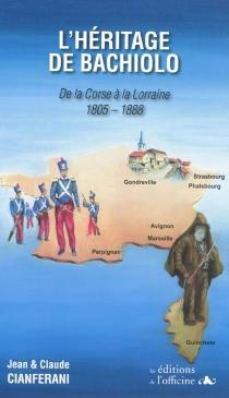 L'héritage de Bachiolo : de la Corse à la Lorraine : 1805-1888 - JeanCianferani